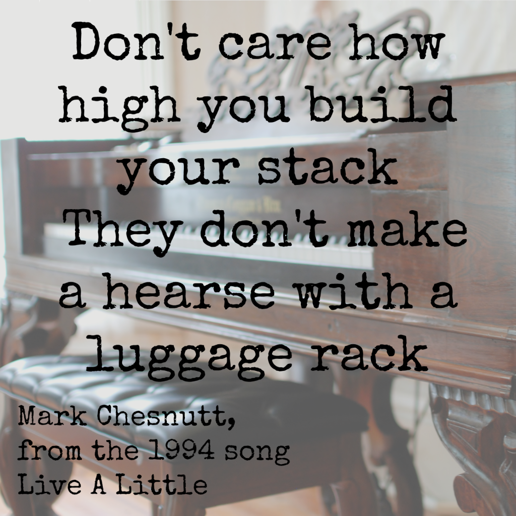 Don't care how high you build your stack, they don't make a hearse with a luggage rack mark chesnutt You Can't Take It With You When You Go www.huntandhost.net