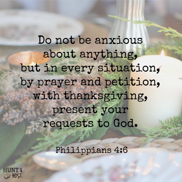 Do not be anxious about anything, but in every situation, by prayer and petition, with thanksgiving, present your requests to God. Philippians 4:6 November 2016 Bible memory verse of the month from Hunt & Host