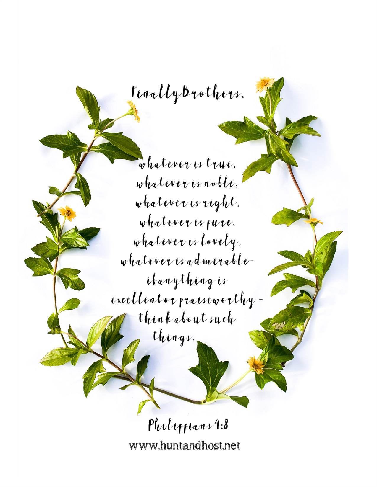 Free scripture printables Finally brothers, whatever is true, whatever is noble, whatever is right, whatever is pure, whatever is lovely, whatever is admirable- if anything is excellent or praiseworthy- think about such things. Phillipians 4:8